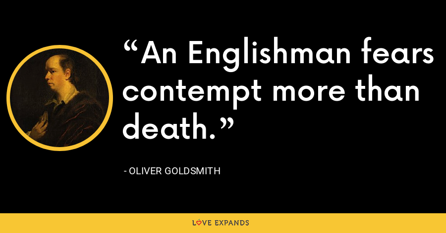 An Englishman fears contempt more than death. - Oliver Goldsmith