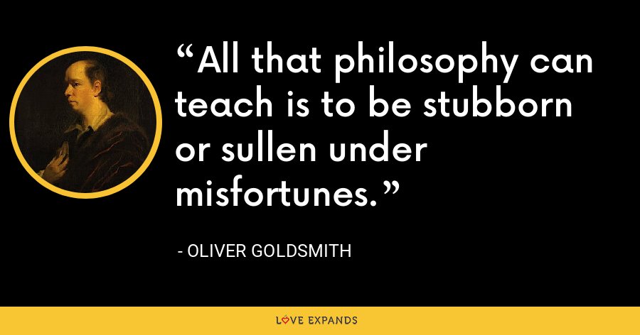 All that philosophy can teach is to be stubborn or sullen under misfortunes. - Oliver Goldsmith