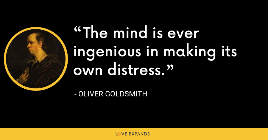 The mind is ever ingenious in making its own distress. - Oliver Goldsmith