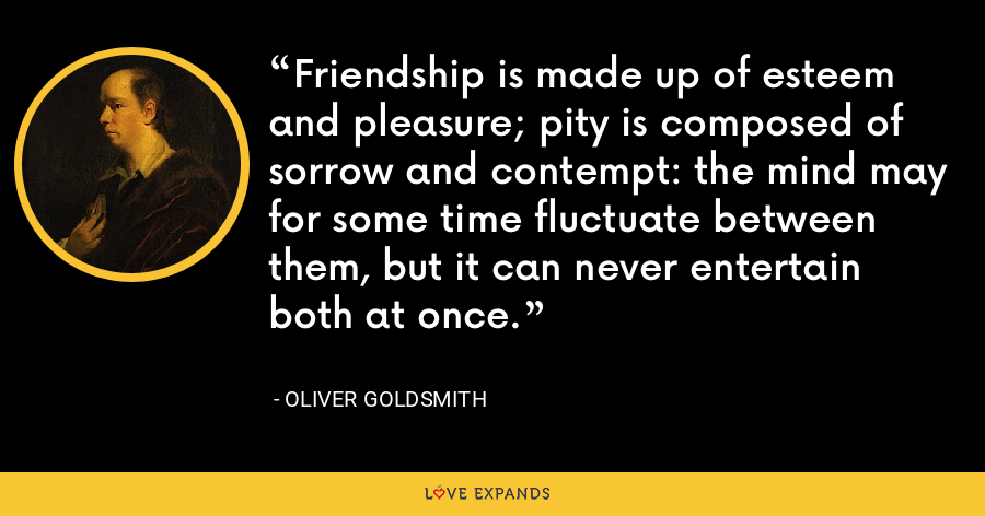 Friendship is made up of esteem and pleasure; pity is composed of sorrow and contempt: the mind may for some time fluctuate between them, but it can never entertain both at once. - Oliver Goldsmith