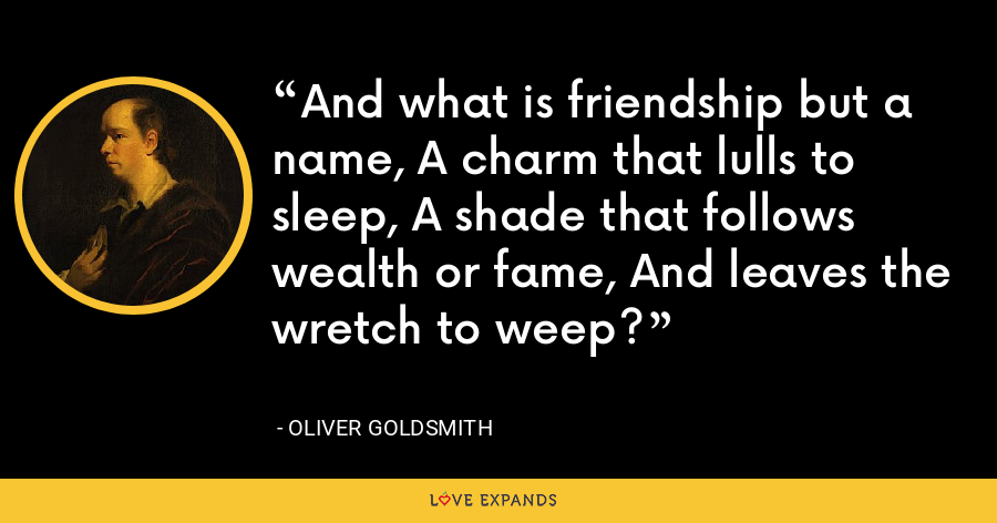 And what is friendship but a name, A charm that lulls to sleep, A shade that follows wealth or fame, And leaves the wretch to weep? - Oliver Goldsmith