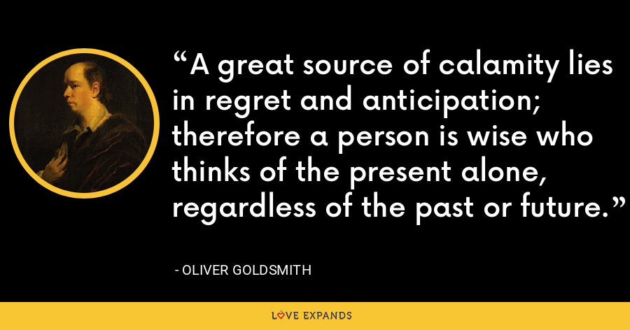 A great source of calamity lies in regret and anticipation; therefore a person is wise who thinks of the present alone, regardless of the past or future. - Oliver Goldsmith