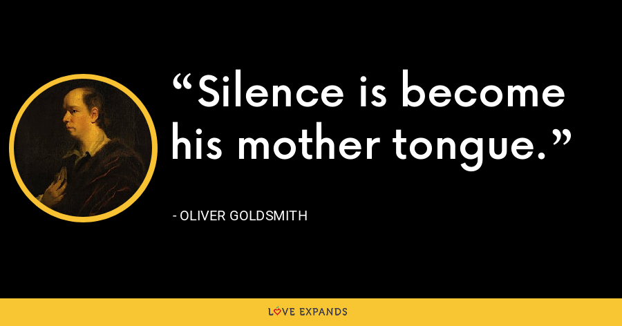 Silence is become his mother tongue. - Oliver Goldsmith
