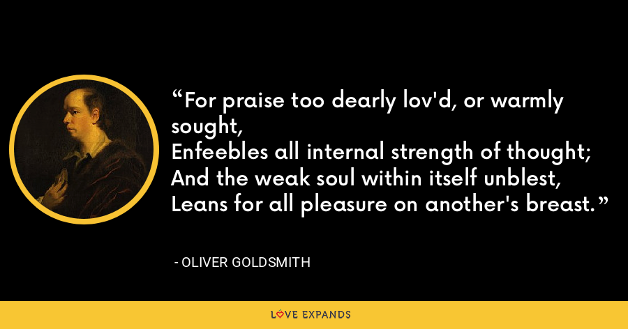 For praise too dearly lov'd, or warmly sought,Enfeebles all internal strength of thought;And the weak soul within itself unblest,Leans for all pleasure on another's breast. - Oliver Goldsmith