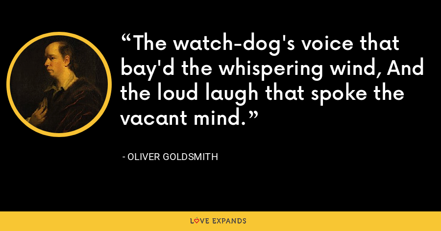 The watch-dog's voice that bay'd the whispering wind, And the loud laugh that spoke the vacant mind. - Oliver Goldsmith