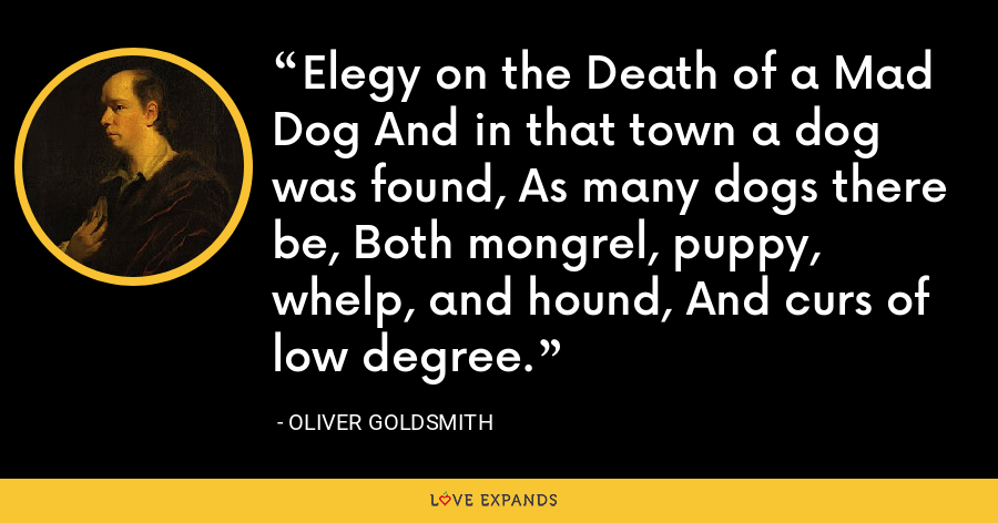 Elegy on the Death of a Mad Dog And in that town a dog was found, As many dogs there be, Both mongrel, puppy, whelp, and hound, And curs of low degree. - Oliver Goldsmith