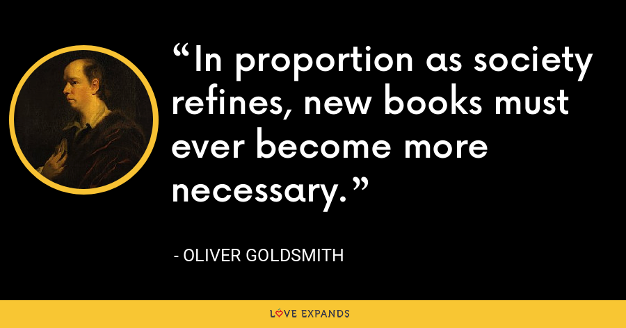 In proportion as society refines, new books must ever become more necessary. - Oliver Goldsmith