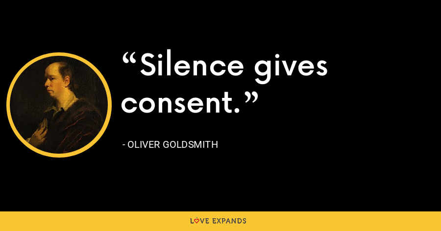 Silence gives consent. - Oliver Goldsmith
