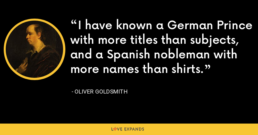 I have known a German Prince with more titles than subjects, and a Spanish nobleman with more names than shirts. - Oliver Goldsmith