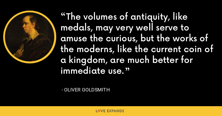 The volumes of antiquity, like medals, may very well serve to amuse the curious, but the works of the moderns, like the current coin of a kingdom, are much better for immediate use. - Oliver Goldsmith