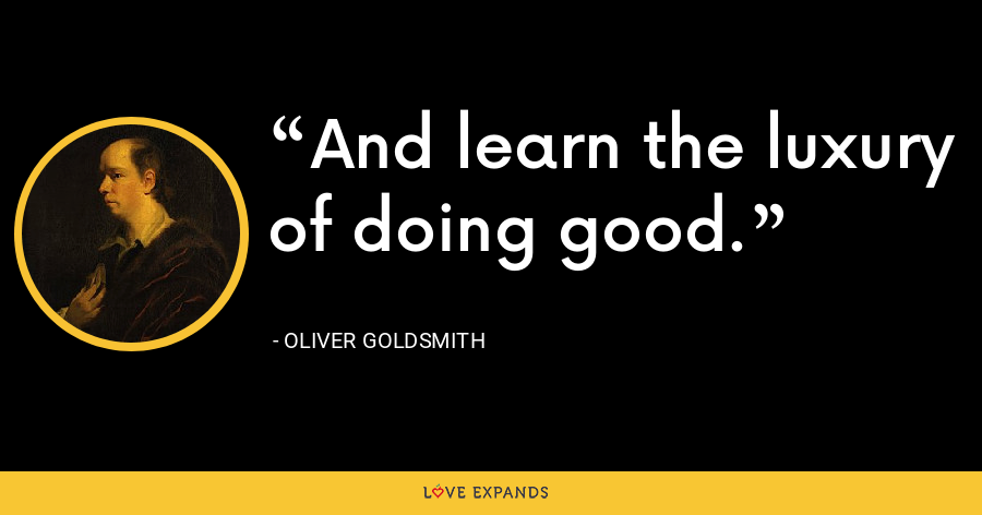 And learn the luxury of doing good. - Oliver Goldsmith