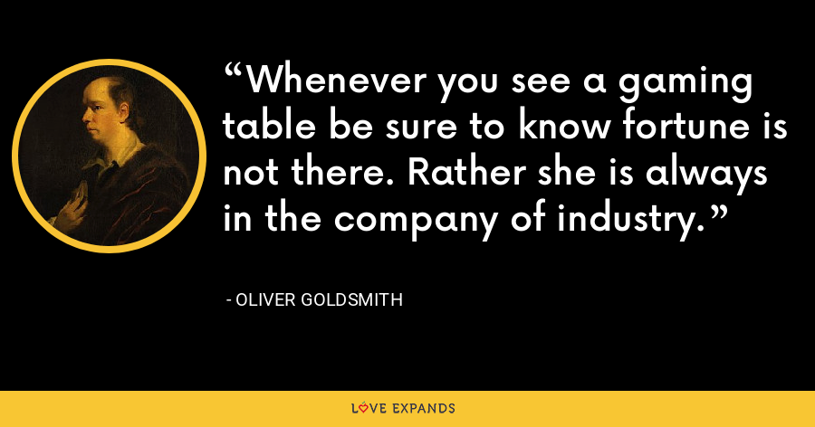 Whenever you see a gaming table be sure to know fortune is not there. Rather she is always in the company of industry. - Oliver Goldsmith