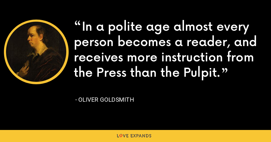 In a polite age almost every person becomes a reader, and receives more instruction from the Press than the Pulpit. - Oliver Goldsmith