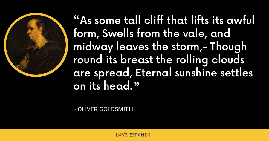 As some tall cliff that lifts its awful form, Swells from the vale, and midway leaves the storm,- Though round its breast the rolling clouds are spread, Eternal sunshine settles on its head. - Oliver Goldsmith