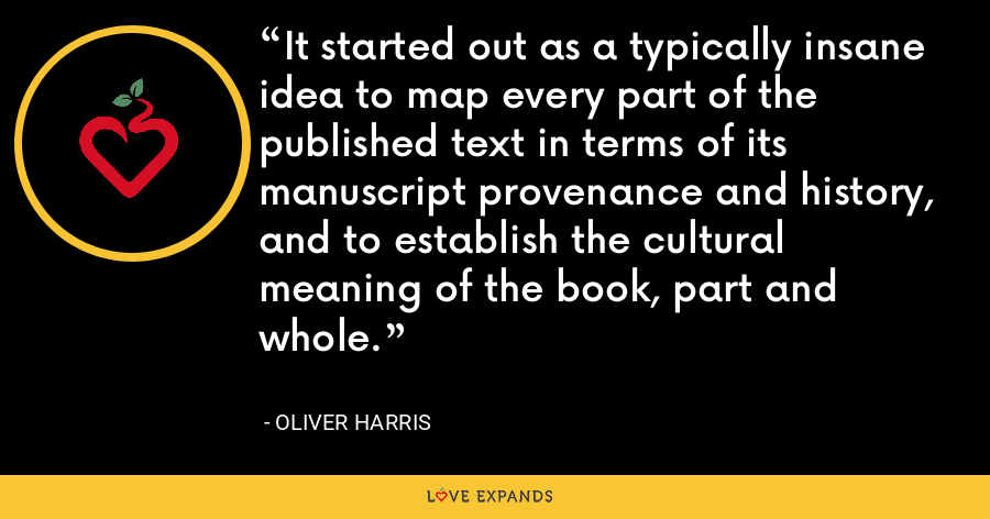 It started out as a typically insane idea to map every part of the published text in terms of its manuscript provenance and history, and to establish the cultural meaning of the book, part and whole. - Oliver Harris