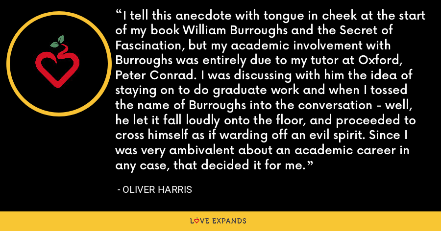 I tell this anecdote with tongue in cheek at the start of my book William Burroughs and the Secret of Fascination, but my academic involvement with Burroughs was entirely due to my tutor at Oxford, Peter Conrad. I was discussing with him the idea of staying on to do graduate work and when I tossed the name of Burroughs into the conversation - well, he let it fall loudly onto the floor, and proceeded to cross himself as if warding off an evil spirit. Since I was very ambivalent about an academic career in any case, that decided it for me. - Oliver Harris