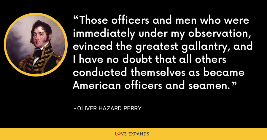 Those officers and men who were immediately under my observation, evinced the greatest gallantry, and I have no doubt that all others conducted themselves as became American officers and seamen. - Oliver Hazard Perry