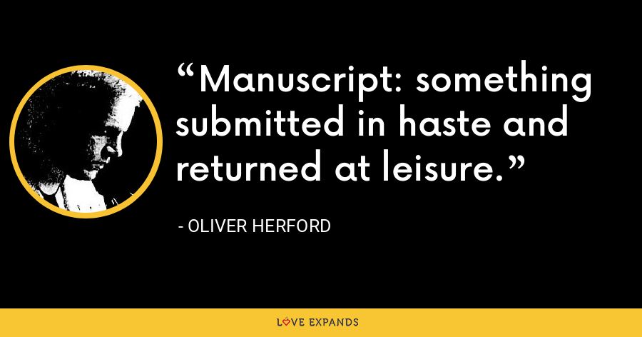 Manuscript: something submitted in haste and returned at leisure. - Oliver Herford