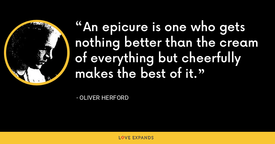 An epicure is one who gets nothing better than the cream of everything but cheerfully makes the best of it. - Oliver Herford