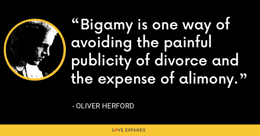 Bigamy is one way of avoiding the painful publicity of divorce and the expense of alimony. - Oliver Herford