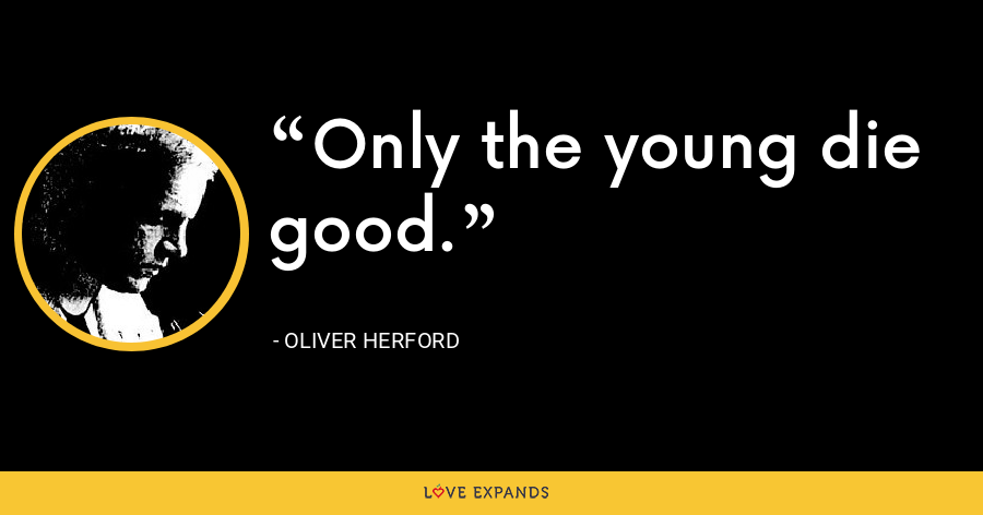 Only the young die good. - Oliver Herford