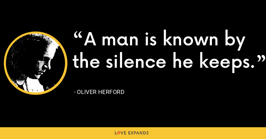 A man is known by the silence he keeps. - Oliver Herford
