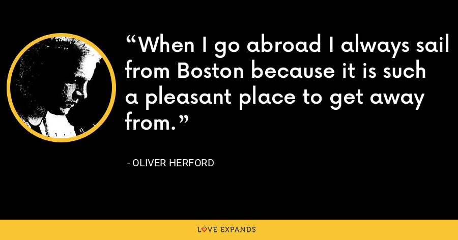 When I go abroad I always sail from Boston because it is such a pleasant place to get away from. - Oliver Herford
