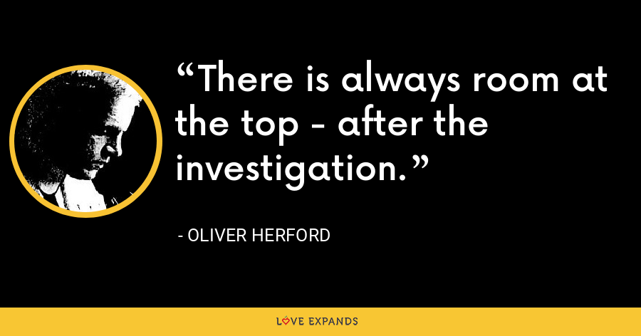 There is always room at the top - after the investigation. - Oliver Herford