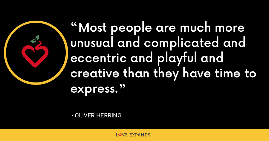 Most people are much more unusual and complicated and eccentric and playful and creative than they have time to express. - Oliver Herring
