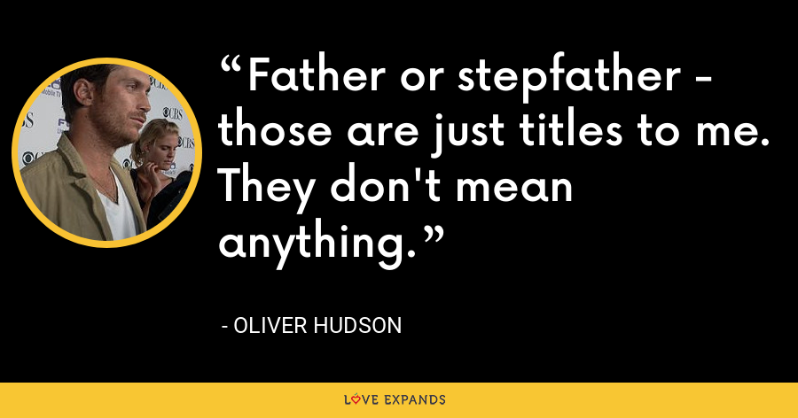 Father or stepfather - those are just titles to me. They don't mean anything. - Oliver Hudson