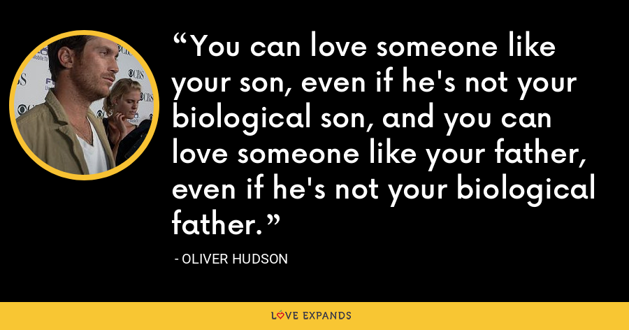 You can love someone like your son, even if he's not your biological son, and you can love someone like your father, even if he's not your biological father. - Oliver Hudson
