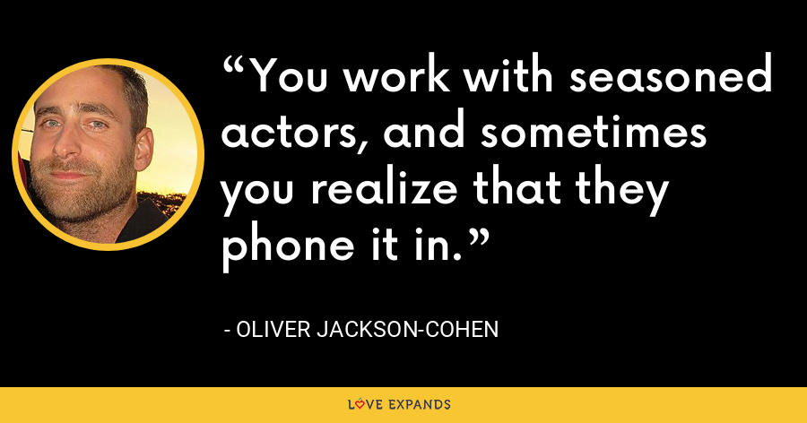 You work with seasoned actors, and sometimes you realize that they phone it in. - Oliver Jackson-Cohen