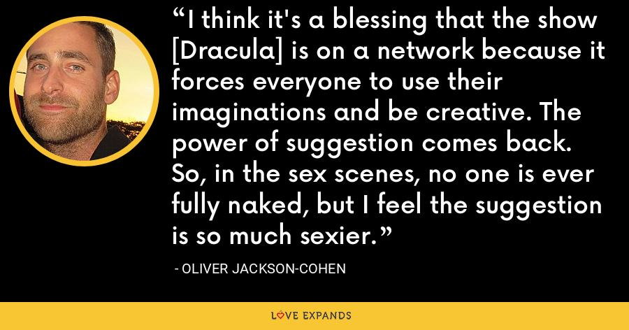 I think it's a blessing that the show [Dracula] is on a network because it forces everyone to use their imaginations and be creative. The power of suggestion comes back. So, in the sex scenes, no one is ever fully naked, but I feel the suggestion is so much sexier. - Oliver Jackson-Cohen