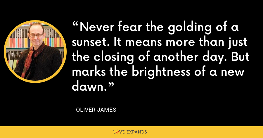 Never fear the golding of a sunset. It means more than just the closing of another day. But marks the brightness of a new dawn. - Oliver James