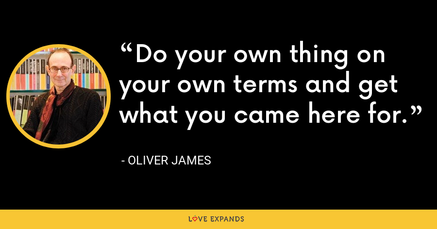 Do your own thing on your own terms and get what you came here for. - Oliver James