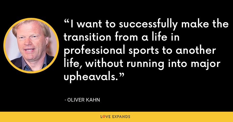 I want to successfully make the transition from a life in professional sports to another life, without running into major upheavals. - Oliver Kahn