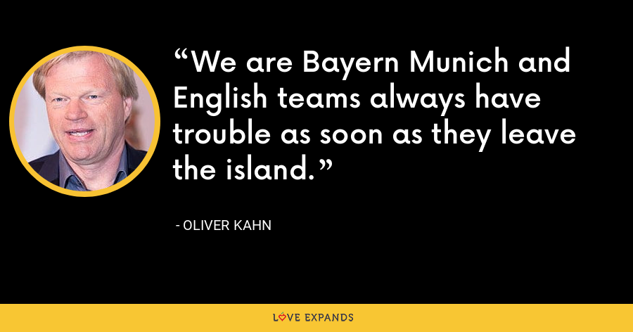 We are Bayern Munich and English teams always have trouble as soon as they leave the island. - Oliver Kahn