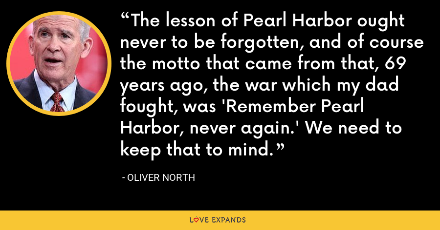 The lesson of Pearl Harbor ought never to be forgotten, and of course the motto that came from that, 69 years ago, the war which my dad fought, was 'Remember Pearl Harbor, never again.' We need to keep that to mind. - Oliver North