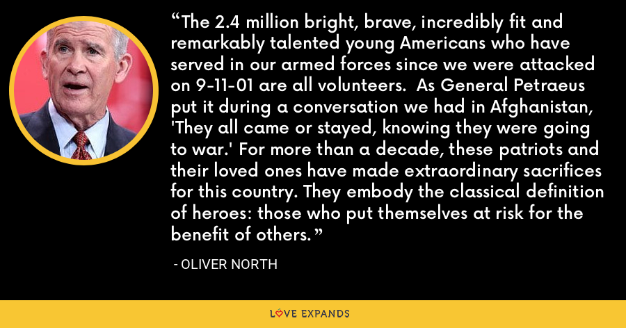 The 2.4 million bright, brave, incredibly fit and remarkably talented young Americans who have served in our armed forces since we were attacked on 9-11-01 are all volunteers.  As General Petraeus put it during a conversation we had in Afghanistan, 'They all came or stayed, knowing they were going to war.' For more than a decade, these patriots and their loved ones have made extraordinary sacrifices for this country. They embody the classical definition of heroes: those who put themselves at risk for the benefit of others. - Oliver North