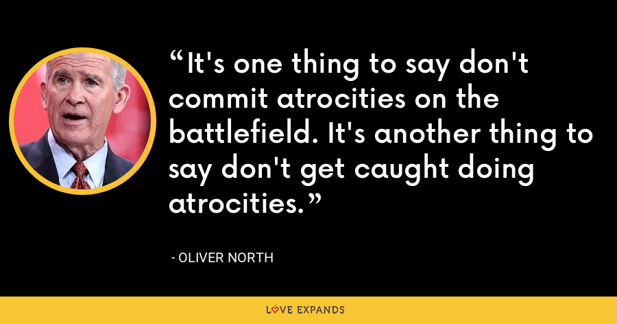 It's one thing to say don't commit atrocities on the battlefield. It's another thing to say don't get caught doing atrocities. - Oliver North