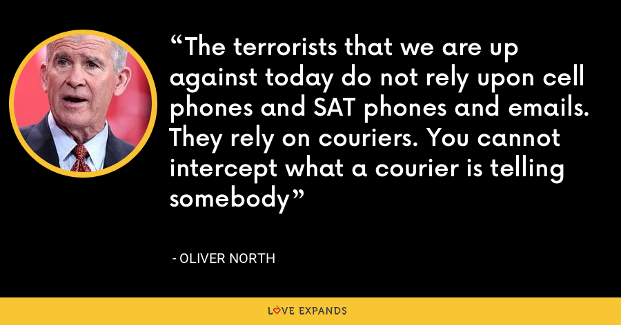 The terrorists that we are up against today do not rely upon cell phones and SAT phones and emails. They rely on couriers. You cannot intercept what a courier is telling somebody - Oliver North