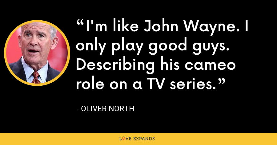 I'm like John Wayne. I only play good guys. Describing his cameo role on a TV series. - Oliver North