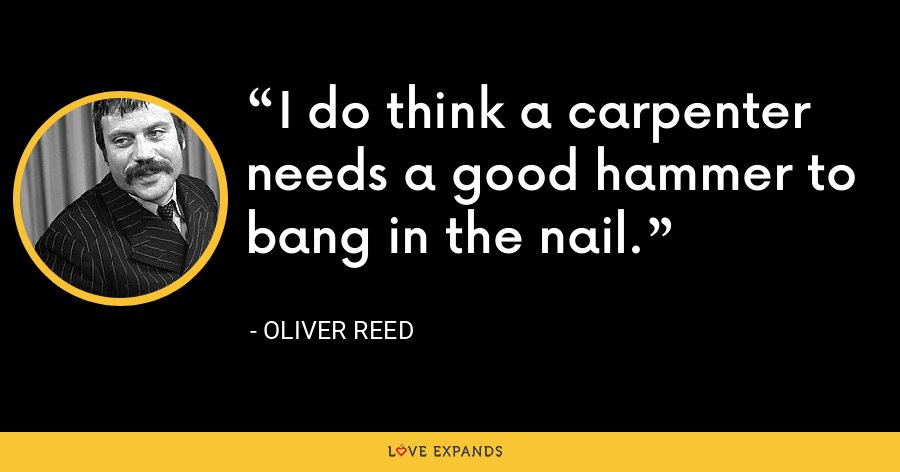 I do think a carpenter needs a good hammer to bang in the nail. - Oliver Reed