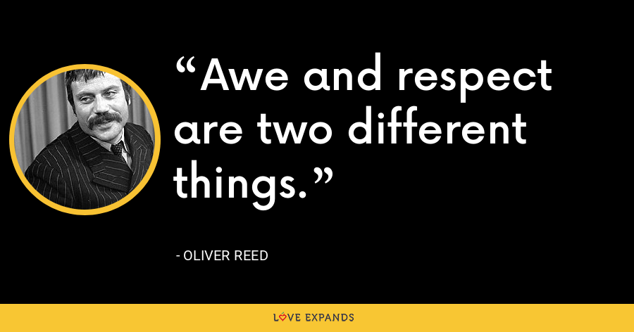 Awe and respect are two different things. - Oliver Reed