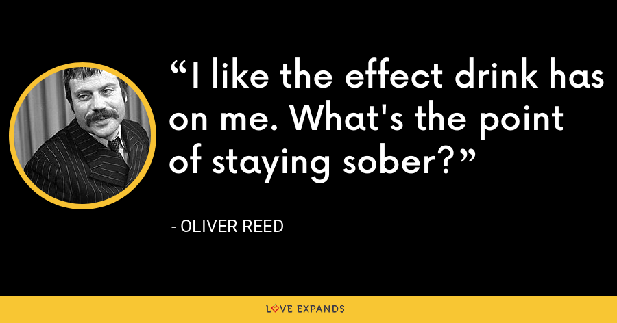 I like the effect drink has on me. What's the point of staying sober? - Oliver Reed