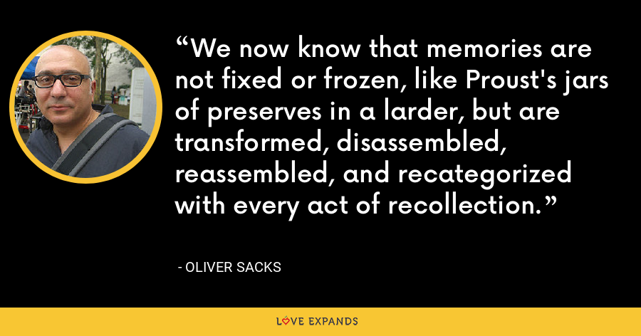 We now know that memories are not fixed or frozen, like Proust's jars of preserves in a larder, but are transformed, disassembled, reassembled, and recategorized with every act of recollection. - Oliver Sacks