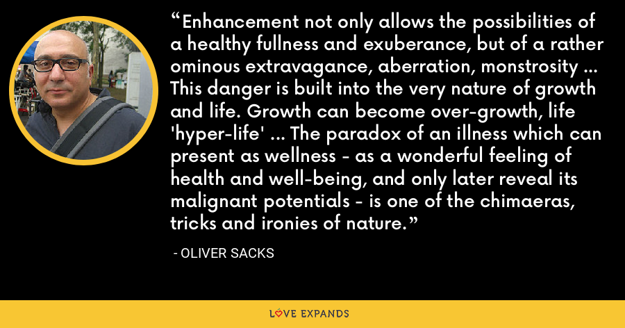 Enhancement not only allows the possibilities of a healthy fullness and exuberance, but of a rather ominous extravagance, aberration, monstrosity ... This danger is built into the very nature of growth and life. Growth can become over-growth, life 'hyper-life' ... The paradox of an illness which can present as wellness - as a wonderful feeling of health and well-being, and only later reveal its malignant potentials - is one of the chimaeras, tricks and ironies of nature. - Oliver Sacks