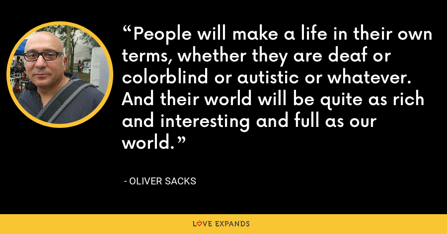 People will make a life in their own terms, whether they are deaf or colorblind or autistic or whatever. And their world will be quite as rich and interesting and full as our world. - Oliver Sacks