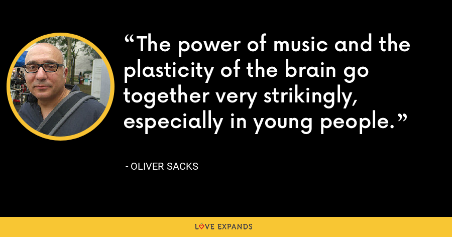 The power of music and the plasticity of the brain go together very strikingly, especially in young people. - Oliver Sacks