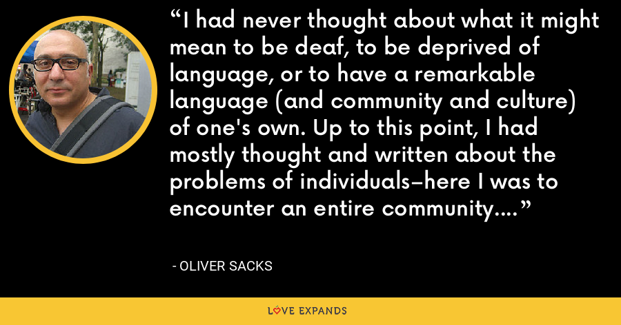 I had never thought about what it might mean to be deaf, to be deprived of language, or to have a remarkable language (and community and culture) of one's own. Up to this point, I had mostly thought and written about the problems of individuals–here I was to encounter an entire community. - Oliver Sacks
